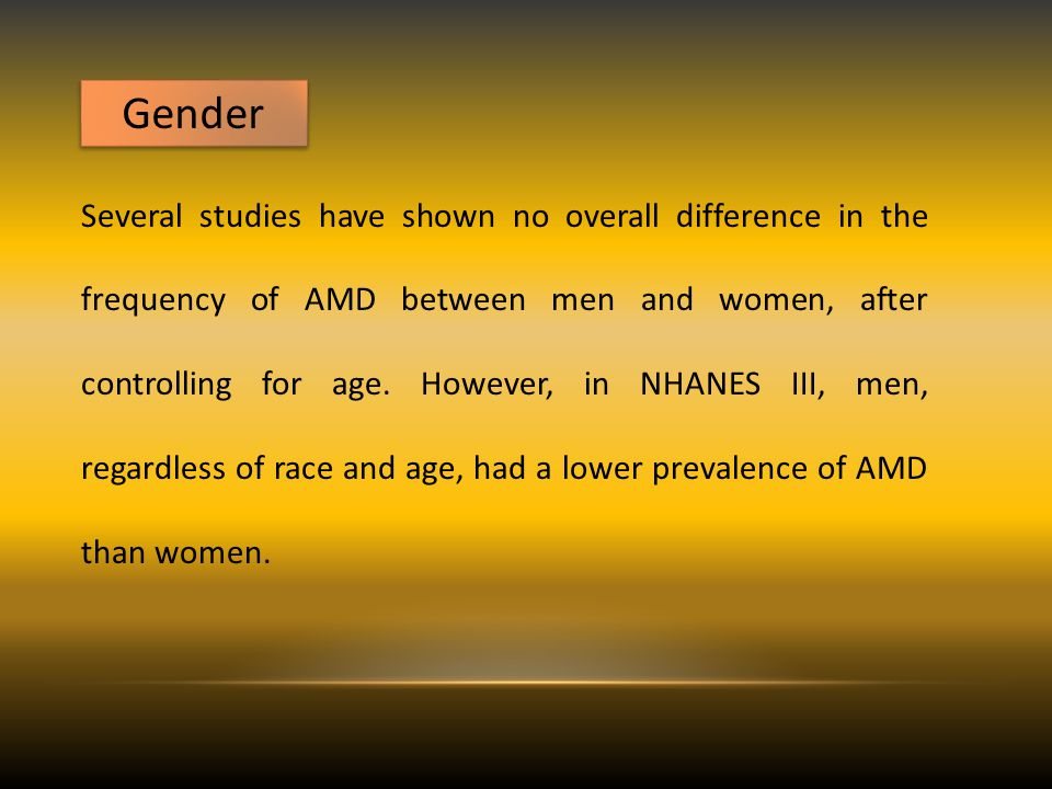 Gender Several studies have shown no overall difference in the frequency of AMD between men and women, after controlling for age.