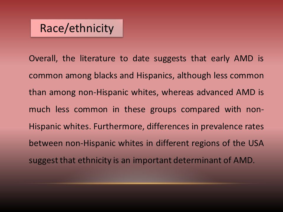 Race/ethnicity Overall, the literature to date suggests that early AMD is common among blacks and Hispanics, although less common than among non-Hispanic whites, whereas advanced AMD is much less common in these groups compared with non- Hispanic whites.