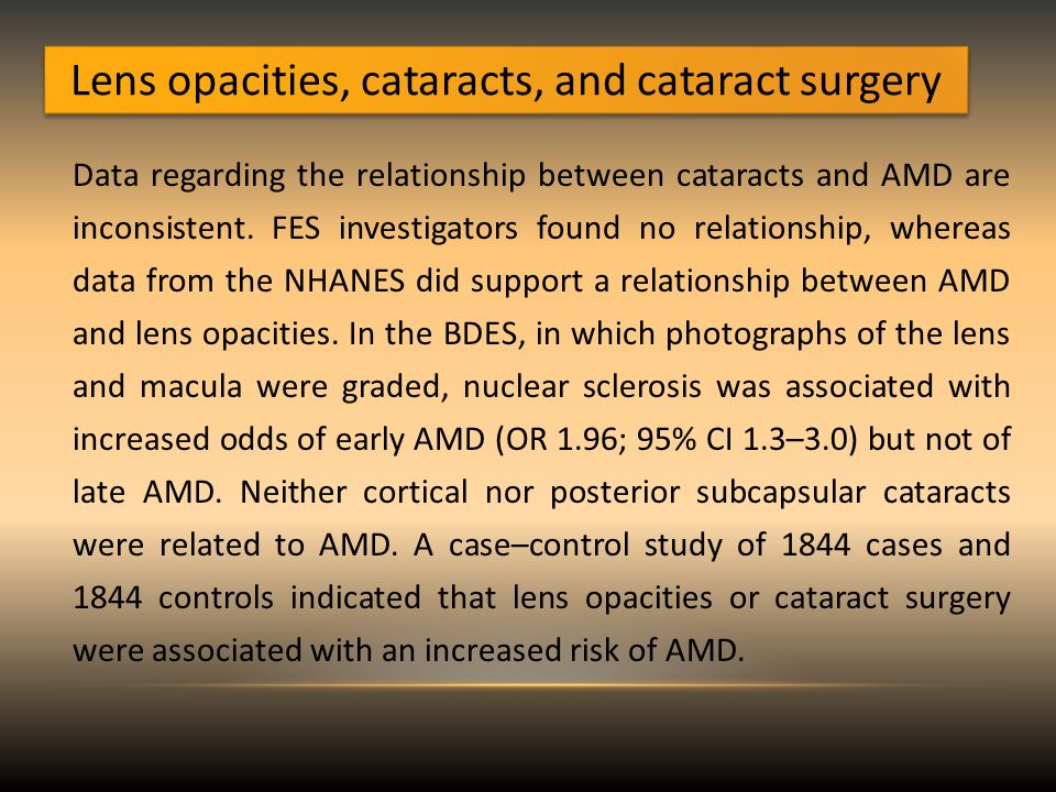 Lens opacities, cataracts, and cataract surgery Data regarding the relationship between cataracts and AMD are inconsistent.