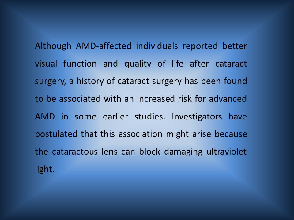 Although AMD-affected individuals reported better visual function and quality of life after cataract surgery, a history of cataract surgery has been found to be associated with an increased risk for advanced AMD in some earlier studies.