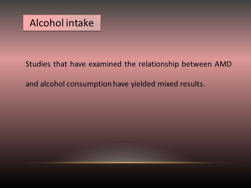 Alcohol intake Studies that have examined the relationship between AMD and alcohol consumption have yielded mixed results.