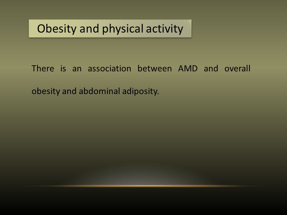 Obesity and physical activity There is an association between AMD and overall obesity and abdominal adiposity.