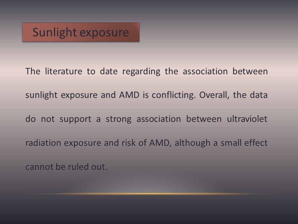 Sunlight exposure The literature to date regarding the association between sunlight exposure and AMD is conflicting.