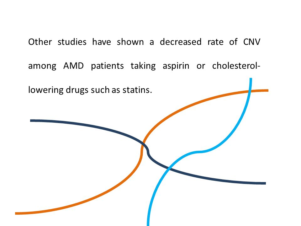 Other studies have shown a decreased rate of CNV among AMD patients taking aspirin or cholesterol- lowering drugs such as statins.