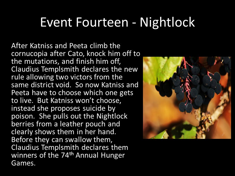 Event Fourteen - Nightlock After Katniss and Peeta climb the cornucopia after Cato, knock him off to the mutations, and finish him off, Claudius Templ