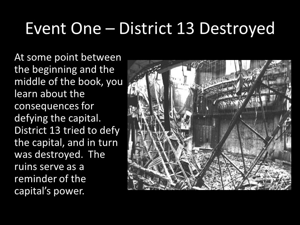 Event One – District 13 Destroyed At some point between the beginning and the middle of the book, you learn about the consequences for defying the cap