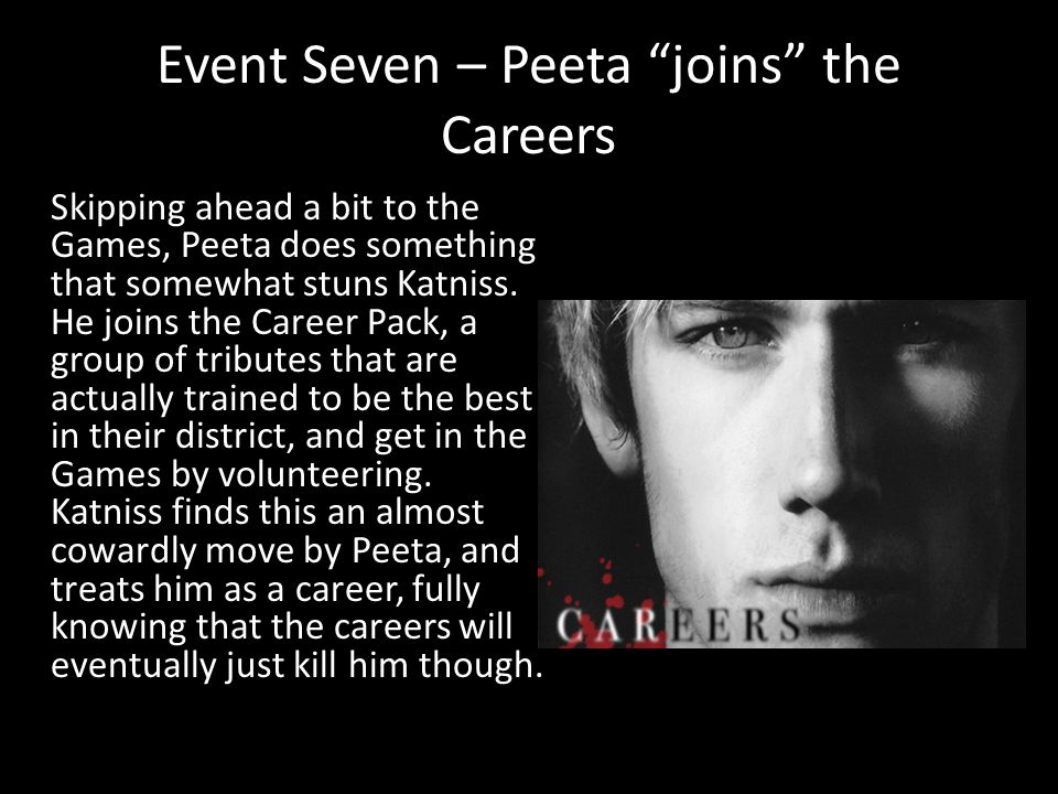 "Event Seven – Peeta ""joins"" the Careers Skipping ahead a bit to the Games, Peeta does something that somewhat stuns Katniss. He joins the Career Pack,"
