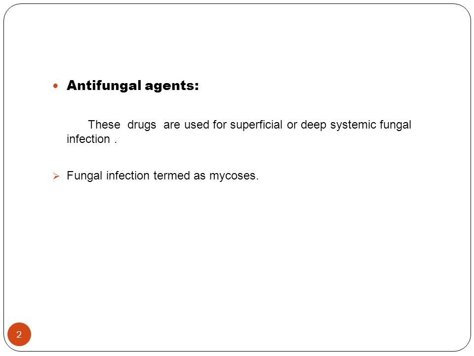 Antifungal agents: These drugs are used for superficial or deep systemic fungal infection.  Fungal infection termed as mycoses. 2