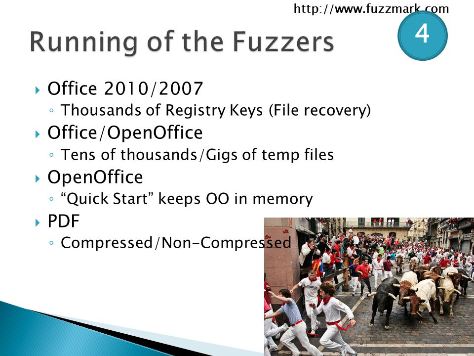 http://www.fuzzmark.com  Office 2010/2007 ◦ Thousands of Registry Keys (File recovery)  Office/OpenOffice ◦ Tens of thousands/Gigs of temp files  OpenOffice ◦ Quick Start keeps OO in memory  PDF ◦ Compressed/Non-Compressed 4