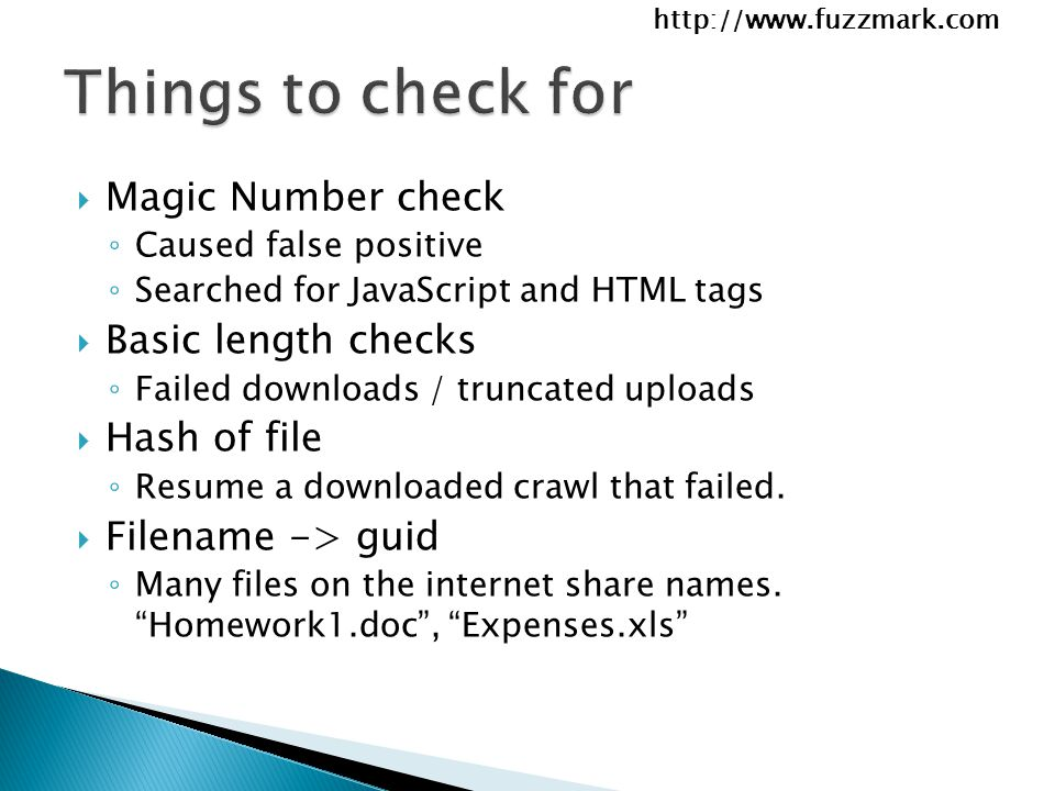 http://www.fuzzmark.com  Magic Number check ◦ Caused false positive ◦ Searched for JavaScript and HTML tags  Basic length checks ◦ Failed downloads / truncated uploads  Hash of file ◦ Resume a downloaded crawl that failed.