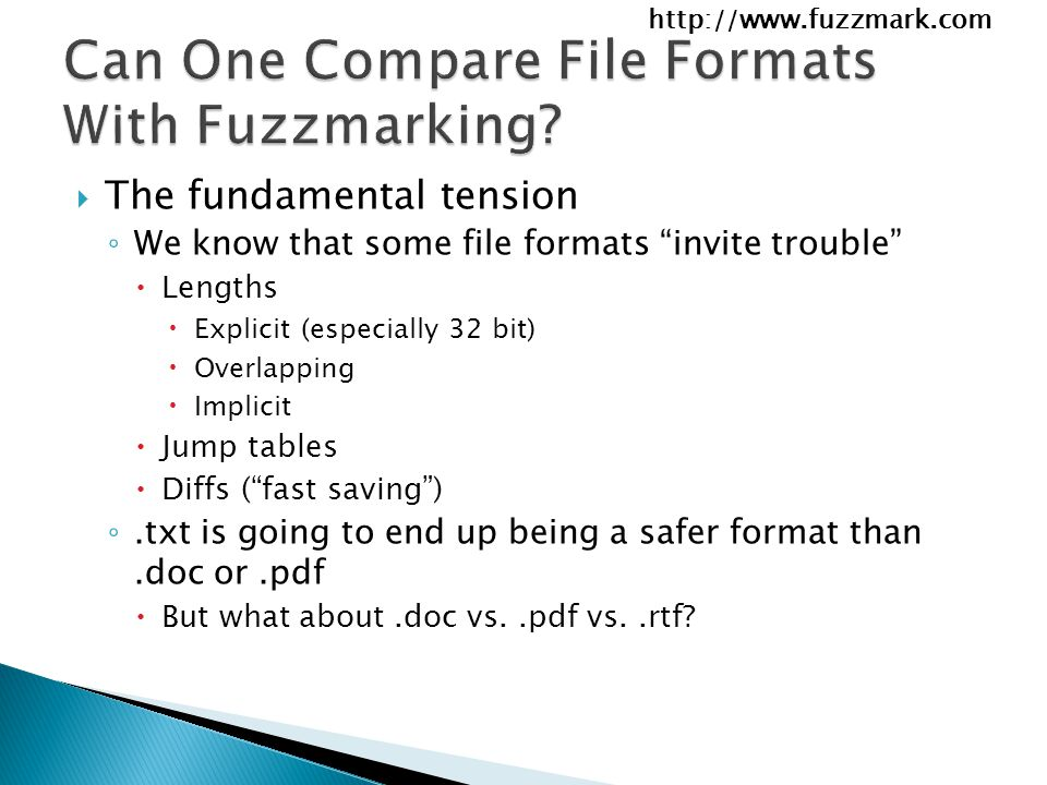 http://www.fuzzmark.com  The fundamental tension ◦ We know that some file formats invite trouble  Lengths  Explicit (especially 32 bit)  Overlapping  Implicit  Jump tables  Diffs ( fast saving ) ◦.txt is going to end up being a safer format than.doc or.pdf  But what about.doc vs..pdf vs..rtf