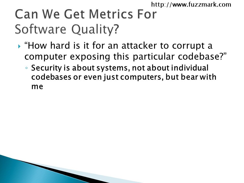 http://www.fuzzmark.com  How hard is it for an attacker to corrupt a computer exposing this particular codebase ◦ Security is about systems, not about individual codebases or even just computers, but bear with me