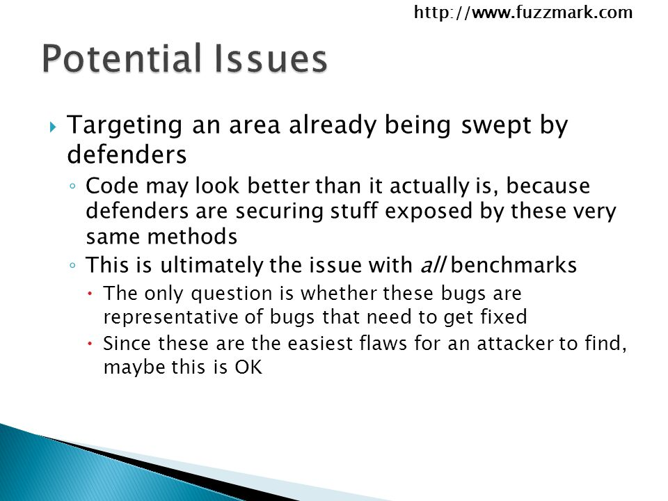 http://www.fuzzmark.com  Targeting an area already being swept by defenders ◦ Code may look better than it actually is, because defenders are securing stuff exposed by these very same methods ◦ This is ultimately the issue with all benchmarks  The only question is whether these bugs are representative of bugs that need to get fixed  Since these are the easiest flaws for an attacker to find, maybe this is OK