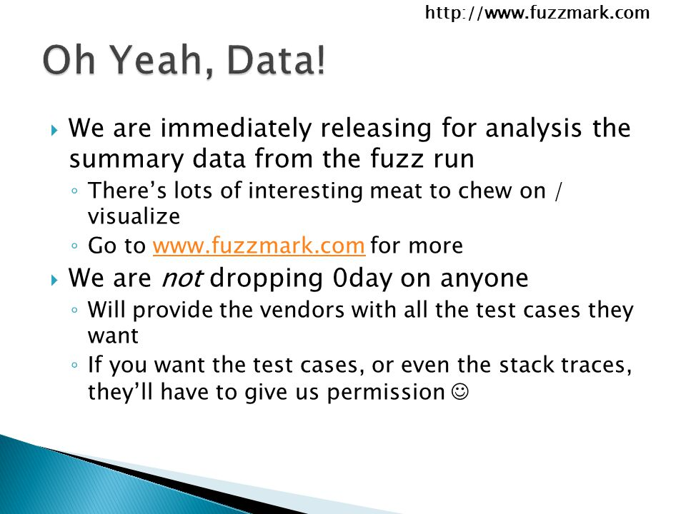 http://www.fuzzmark.com  We are immediately releasing for analysis the summary data from the fuzz run ◦ There's lots of interesting meat to chew on / visualize ◦ Go to www.fuzzmark.com for morewww.fuzzmark.com  We are not dropping 0day on anyone ◦ Will provide the vendors with all the test cases they want ◦ If you want the test cases, or even the stack traces, they'll have to give us permission