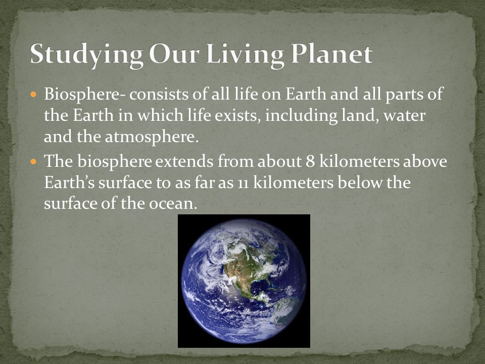 Biosphere- consists of all life on Earth and all parts of the Earth in which life exists, including land, water and the atmosphere. The biosphere exte