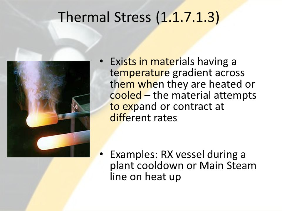 Thermal Stress (1.1.7.1.3) Exists in materials having a temperature gradient across them when they are heated or cooled – the material attempts to exp
