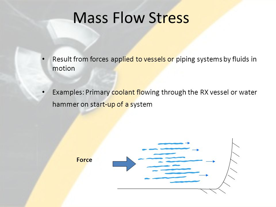 Mass Flow Stress Result from forces applied to vessels or piping systems by fluids in motion Examples: Primary coolant flowing through the RX vessel o