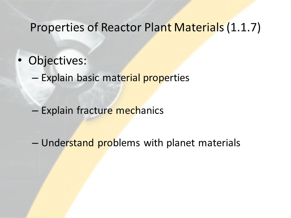 Properties of Reactor Plant Materials (1.1.7) Objectives: – Explain basic material properties – Explain fracture mechanics – Understand problems with