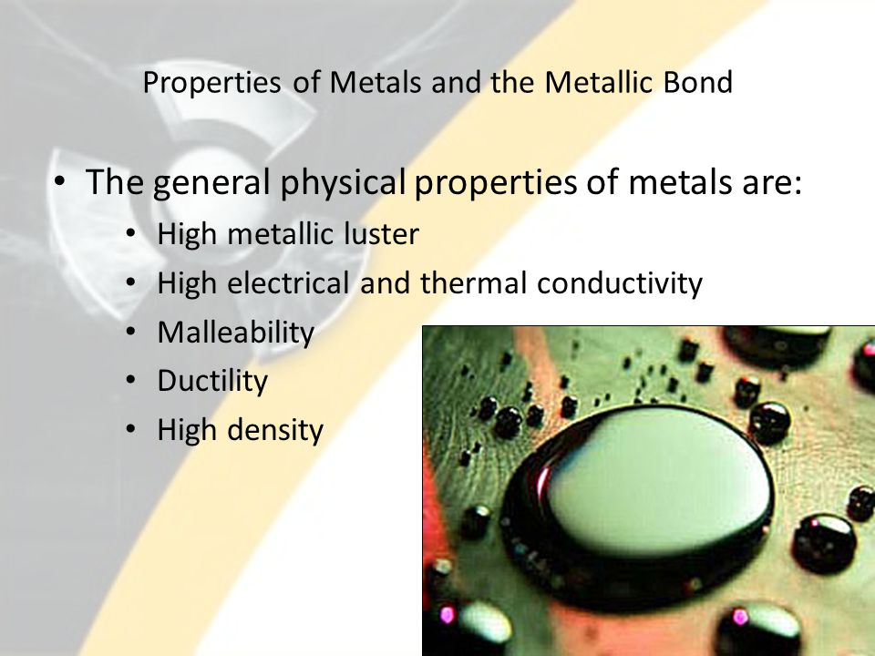 Properties of Metals and the Metallic Bond The general physical properties of metals are: High metallic luster High electrical and thermal conductivit