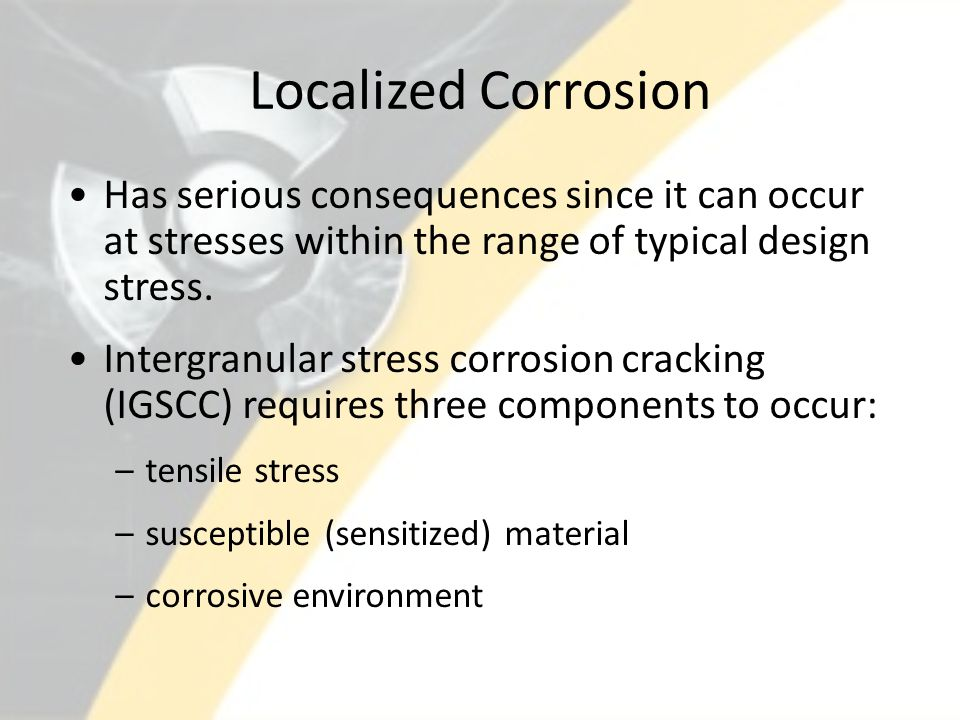 Localized Corrosion Has serious consequences since it can occur at stresses within the range of typical design stress. Intergranular stress corrosion