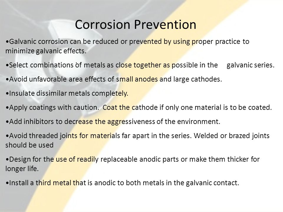 . Corrosion Prevention Galvanic corrosion can be reduced or prevented by using proper practice to minimize galvanic effects. Select combinations of me