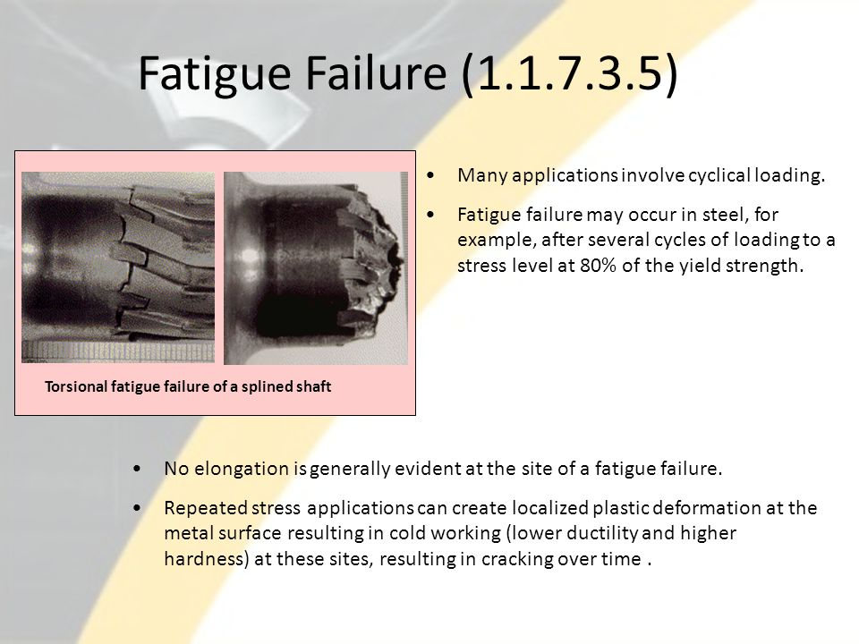 Fatigue Failure (1.1.7.3.5) Many applications involve cyclical loading. Fatigue failure may occur in steel, for example, after several cycles of loadi