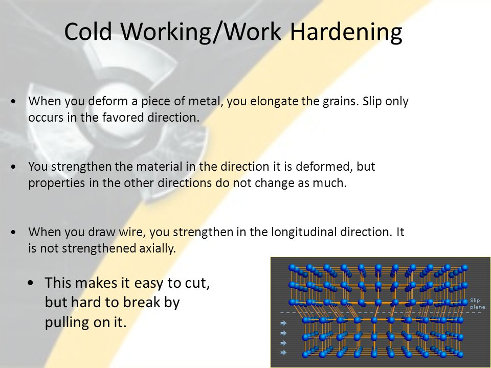 Cold Working/Work Hardening When you deform a piece of metal, you elongate the grains. Slip only occurs in the favored direction. You strengthen the m