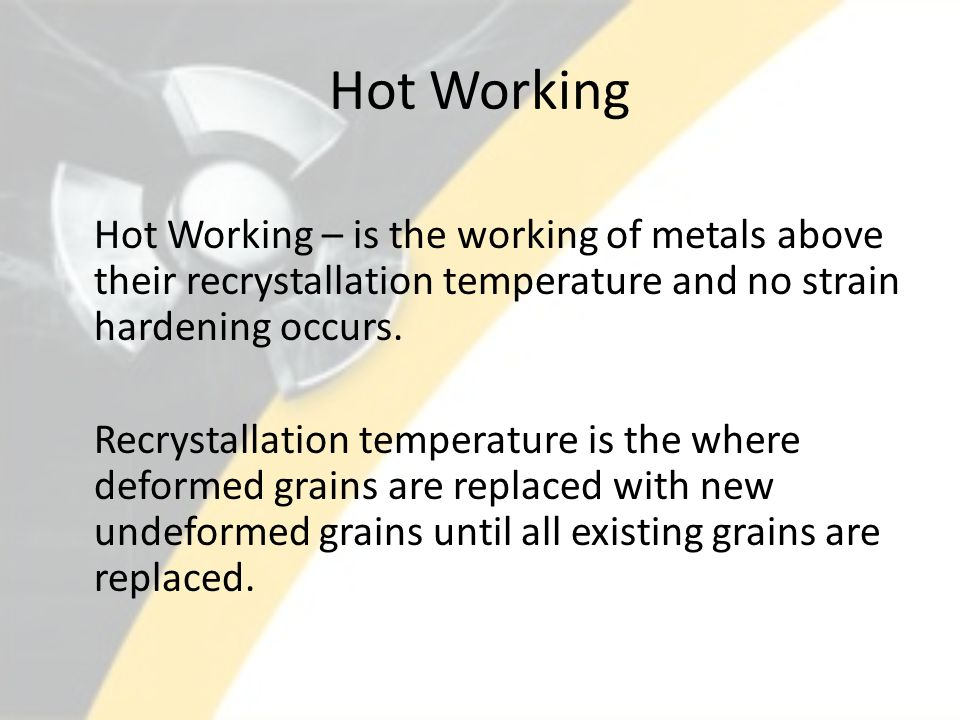 Hot Working Hot Working – is the working of metals above their recrystallation temperature and no strain hardening occurs. Recrystallation temperature