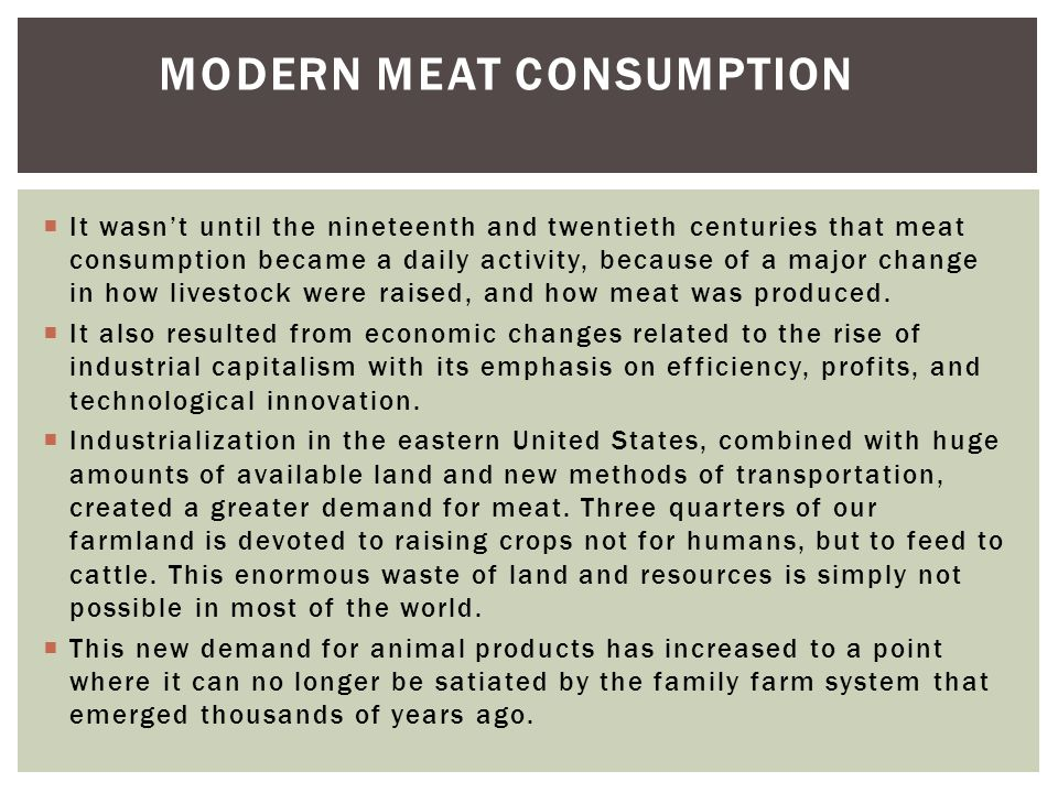  It wasn't until the nineteenth and twentieth centuries that meat consumption became a daily activity, because of a major change in how livestock were raised, and how meat was produced.