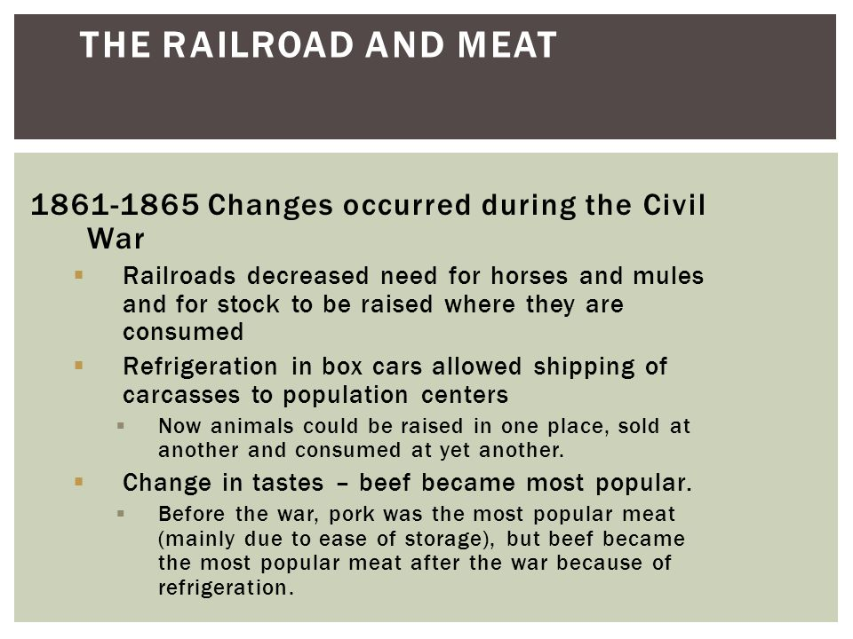 1861-1865 Changes occurred during the Civil War  Railroads decreased need for horses and mules and for stock to be raised where they are consumed  Refrigeration in box cars allowed shipping of carcasses to population centers  Now animals could be raised in one place, sold at another and consumed at yet another.