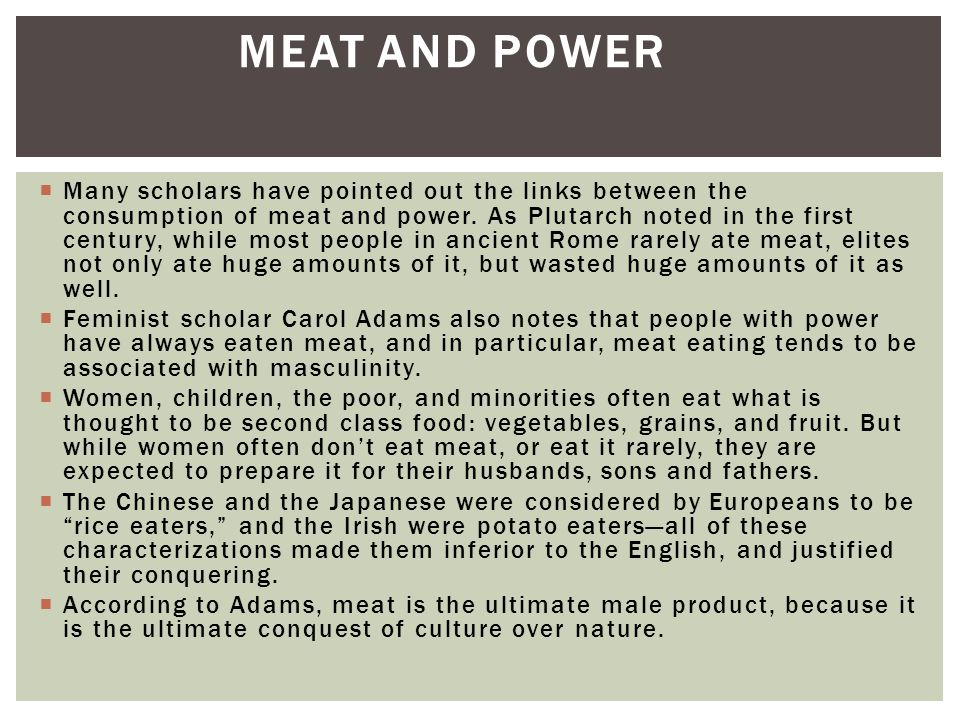  Many scholars have pointed out the links between the consumption of meat and power.