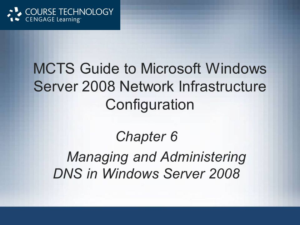 MCTS Guide to Microsoft Windows Server 2008 Network Infrastructure Configuration Chapter 6 Managing and Administering DNS in Windows Server 2008