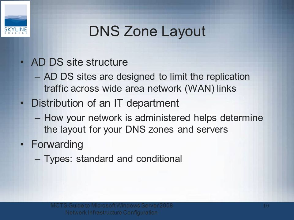 DNS Zone Layout AD DS site structure –AD DS sites are designed to limit the replication traffic across wide area network (WAN) links Distribution of an IT department –How your network is administered helps determine the layout for your DNS zones and servers Forwarding –Types: standard and conditional MCTS Guide to Microsoft Windows Server 2008 Network Infrastructure Configuration 10
