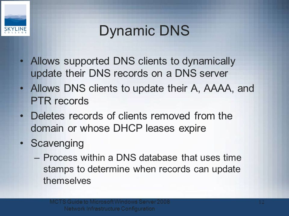 Dynamic DNS Allows supported DNS clients to dynamically update their DNS records on a DNS server Allows DNS clients to update their A, AAAA, and PTR records Deletes records of clients removed from the domain or whose DHCP leases expire Scavenging –Process within a DNS database that uses time stamps to determine when records can update themselves MCTS Guide to Microsoft Windows Server 2008 Network Infrastructure Configuration 12