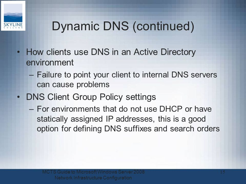 Dynamic DNS (continued) How clients use DNS in an Active Directory environment –Failure to point your client to internal DNS servers can cause problems DNS Client Group Policy settings –For environments that do not use DHCP or have statically assigned IP addresses, this is a good option for defining DNS suffixes and search orders MCTS Guide to Microsoft Windows Server 2008 Network Infrastructure Configuration 15