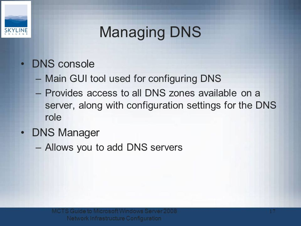 Managing DNS DNS console –Main GUI tool used for configuring DNS –Provides access to all DNS zones available on a server, along with configuration set