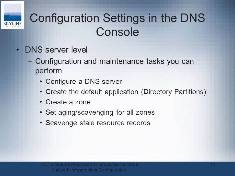 Configuration Settings in the DNS Console DNS server level –Configuration and maintenance tasks you can perform Configure a DNS server Create the default application (Directory Partitions) Create a zone Set aging/scavenging for all zones Scavenge stale resource records MCTS Guide to Microsoft Windows Server 2008 Network Infrastructure Configuration 18