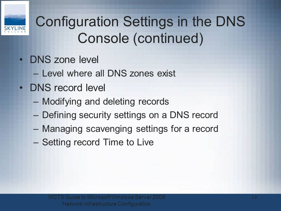 Configuration Settings in the DNS Console (continued) DNS zone level –Level where all DNS zones exist DNS record level –Modifying and deleting records