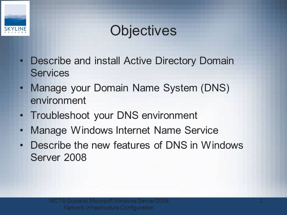 Objectives Describe and install Active Directory Domain Services Manage your Domain Name System (DNS) environment Troubleshoot your DNS environment Manage Windows Internet Name Service Describe the new features of DNS in Windows Server 2008 MCTS Guide to Microsoft Windows Server 2008 Network Infrastructure Configuration 2