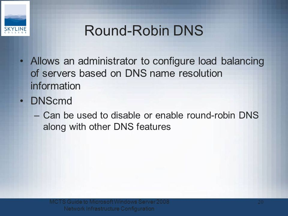 Round-Robin DNS Allows an administrator to configure load balancing of servers based on DNS name resolution information DNScmd –Can be used to disable or enable round-robin DNS along with other DNS features MCTS Guide to Microsoft Windows Server 2008 Network Infrastructure Configuration 20