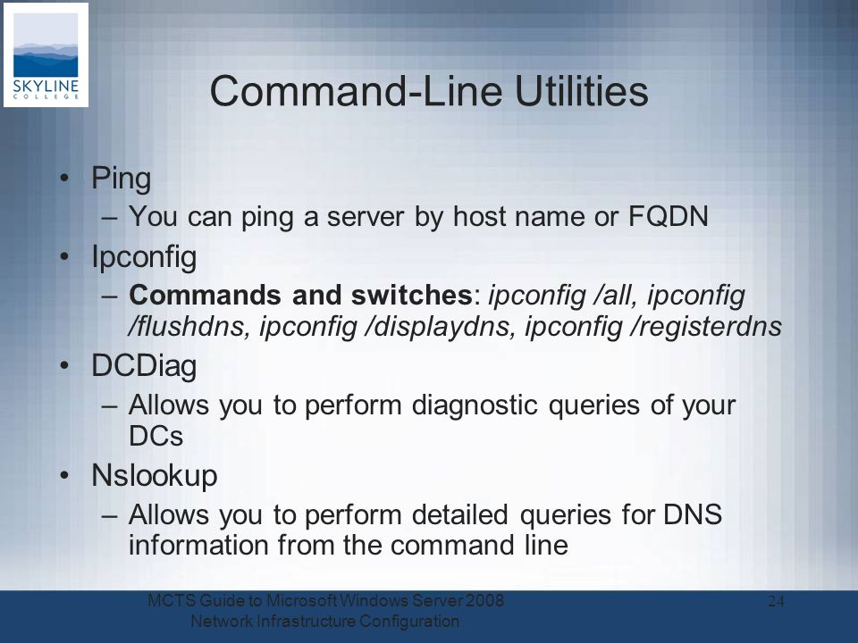Command-Line Utilities Ping –You can ping a server by host name or FQDN Ipconfig –Commands and switches: ipconfig /all, ipconfig /flushdns, ipconfig /displaydns, ipconfig /registerdns DCDiag –Allows you to perform diagnostic queries of your DCs Nslookup –Allows you to perform detailed queries for DNS information from the command line MCTS Guide to Microsoft Windows Server 2008 Network Infrastructure Configuration 24