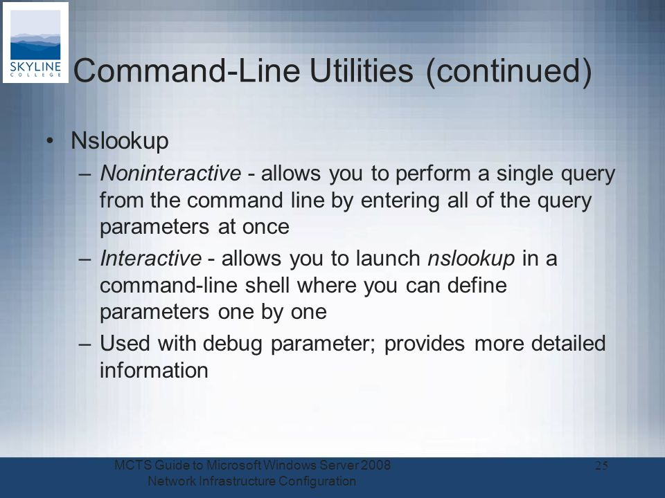 Command-Line Utilities (continued) Nslookup –Noninteractive - allows you to perform a single query from the command line by entering all of the query parameters at once –Interactive - allows you to launch nslookup in a command-line shell where you can define parameters one by one –Used with debug parameter; provides more detailed information MCTS Guide to Microsoft Windows Server 2008 Network Infrastructure Configuration 25
