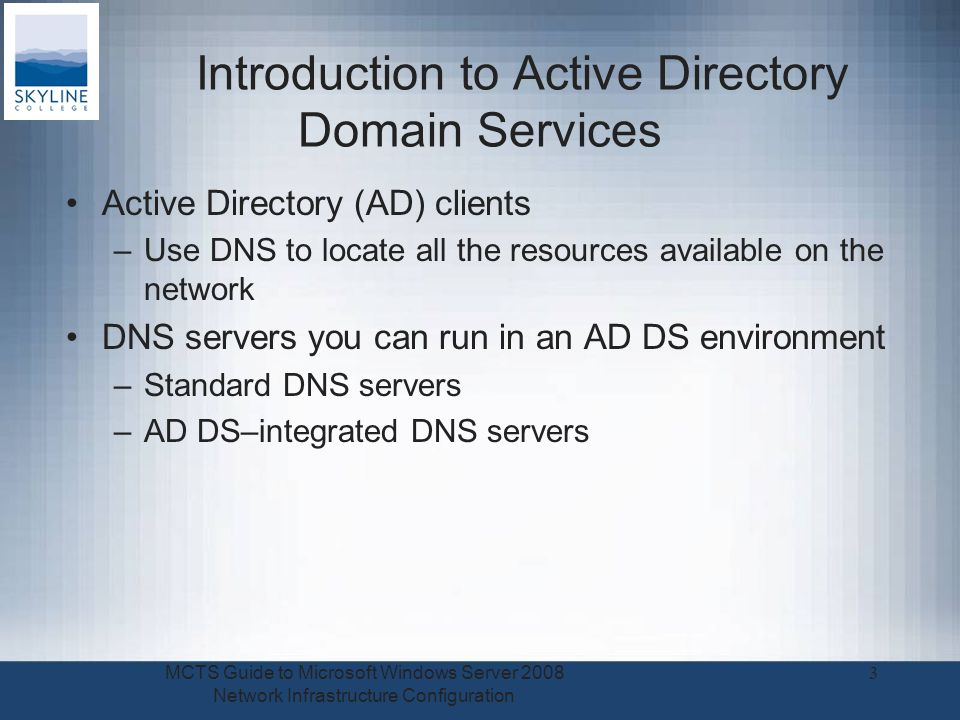 Introduction to Active Directory Domain Services Active Directory (AD) clients –Use DNS to locate all the resources available on the network DNS servers you can run in an AD DS environment –Standard DNS servers –AD DS–integrated DNS servers MCTS Guide to Microsoft Windows Server 2008 Network Infrastructure Configuration 3