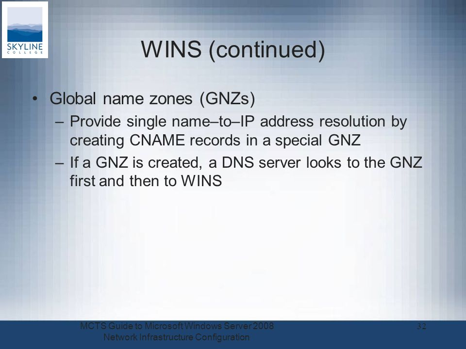 WINS (continued) Global name zones (GNZs) –Provide single name–to–IP address resolution by creating CNAME records in a special GNZ –If a GNZ is created, a DNS server looks to the GNZ first and then to WINS MCTS Guide to Microsoft Windows Server 2008 Network Infrastructure Configuration 32