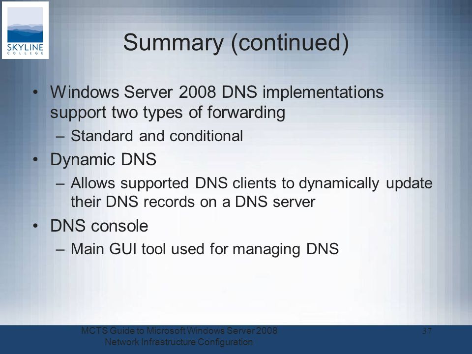 Summary (continued) Windows Server 2008 DNS implementations support two types of forwarding –Standard and conditional Dynamic DNS –Allows supported DNS clients to dynamically update their DNS records on a DNS server DNS console –Main GUI tool used for managing DNS MCTS Guide to Microsoft Windows Server 2008 Network Infrastructure Configuration 37