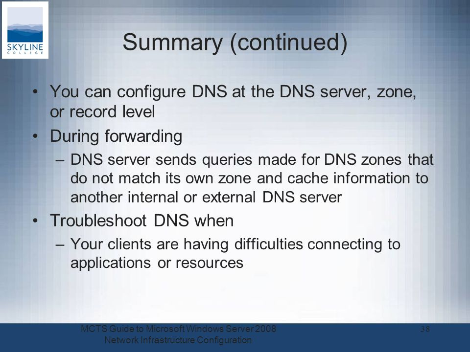 Summary (continued) You can configure DNS at the DNS server, zone, or record level During forwarding –DNS server sends queries made for DNS zones that do not match its own zone and cache information to another internal or external DNS server Troubleshoot DNS when –Your clients are having difficulties connecting to applications or resources MCTS Guide to Microsoft Windows Server 2008 Network Infrastructure Configuration 38