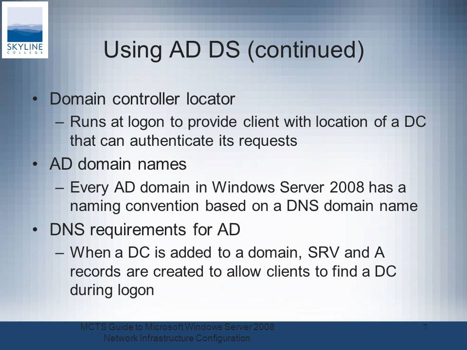 Using AD DS (continued) Domain controller locator –Runs at logon to provide client with location of a DC that can authenticate its requests AD domain names –Every AD domain in Windows Server 2008 has a naming convention based on a DNS domain name DNS requirements for AD –When a DC is added to a domain, SRV and A records are created to allow clients to find a DC during logon MCTS Guide to Microsoft Windows Server 2008 Network Infrastructure Configuration 7