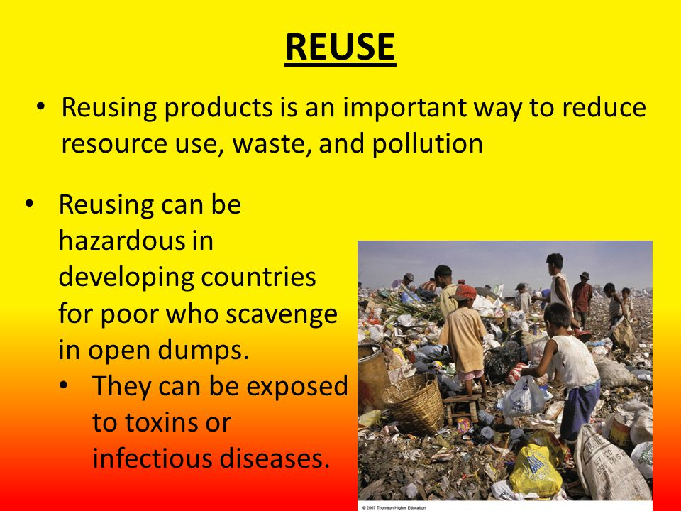 REUSE Reusing products is an important way to reduce resource use, waste, and pollution Reusing can be hazardous in developing countries for poor who scavenge in open dumps.