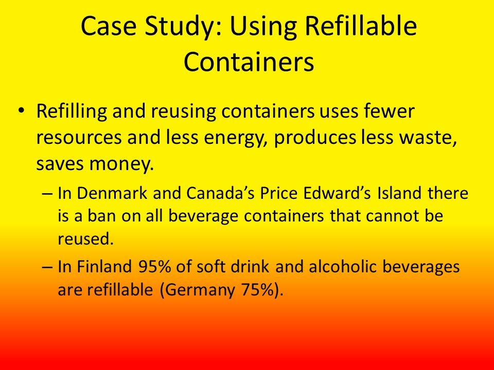 Case Study: Using Refillable Containers Refilling and reusing containers uses fewer resources and less energy, produces less waste, saves money.