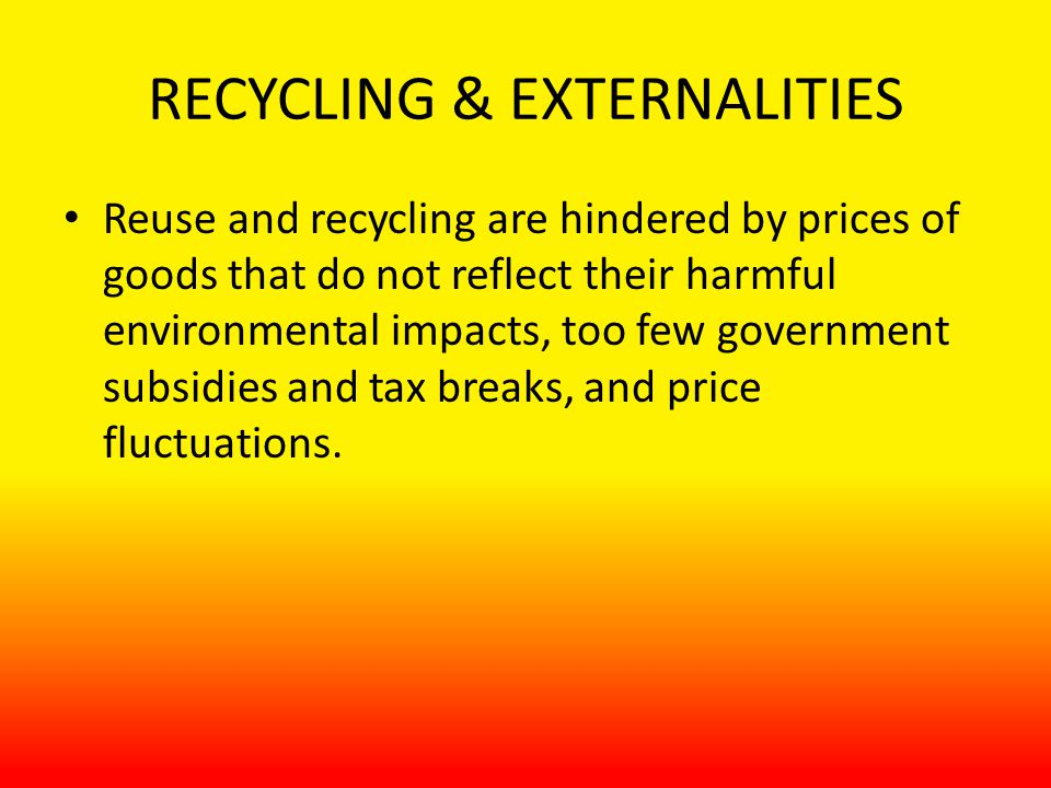 RECYCLING & EXTERNALITIES Reuse and recycling are hindered by prices of goods that do not reflect their harmful environmental impacts, too few government subsidies and tax breaks, and price fluctuations.